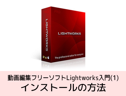Lightworksの使い方 インストールの方法 無料動画編集ソフト ライトワークス入門(1)