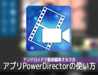 アンドロイドで動画編集する方法 無料動画編集アプリPowerDirectorの使い方 Androidスマホ/タブレット対応