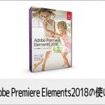 Adobe Premiere Elements2018の使い方(1) 機能の紹介 動画編集ソフト アドビプレミアエレメンツ入門