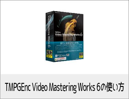 TMPGEnc Video Mastering Works 6の使い方(2) 基本的なカット編集、書き出し方法 動画編集・エンコードソフト PEGASYS(ペガシス)ティーエムペグエンク ビデオマスタリングワークス