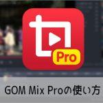 動画編集ソフトGOM Mix Proの使い方