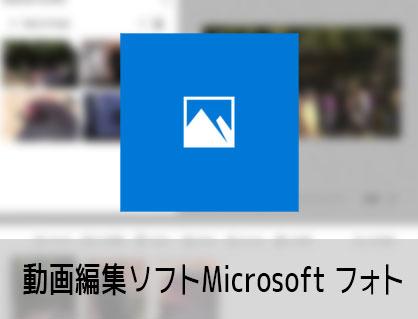 動画編集ソフトMicrosoftフォトの場所、ダウンロードする方法 フォト入門 windows用フリー無料