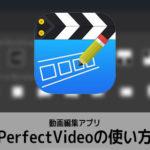 動画編集アプリPerfectVideoの使い方 パーフェクトビデオ入門 iOS/アンドロイド対応