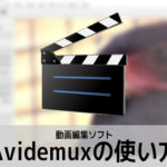 Avidemuxの使い方(1) 機能紹介・比較 動画編集ソフト エイブイアイデマックス入門