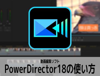 PowerDirector18の使い方(1) 機能の紹介 動画編集ソフト パワーディレクター入門