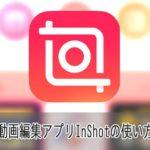 動画編集アプリInShotの使い方iPhone iOS/Android対応