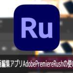 動画編集アプリAdobePremiereRushの使い方iPhone iOS/Android対応