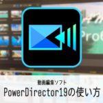 PowerDirector19/365の使い方(1) 機能の紹介 動画編集ソフト パワーディレクター入門