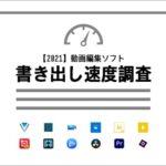 【2021】動画編集ソフト書き出し速度調査 12種
